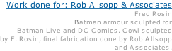 Work done for: Rob Allsopp & Associates Other artists: Fred Rosin Description: Batman armour sculpted for Batman Live and DC Comics. Cowl sculpted  by F. Rosin, final fabrication done by Rob Allsopp and Associates.